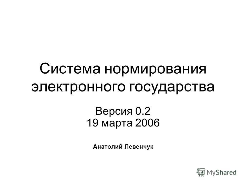 Система нормирования электронного государства Версия 0.2 19 марта 2006 Анатолий Левенчук
