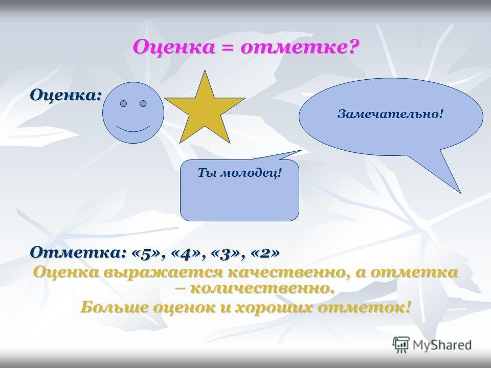 Оценка = отметке? Оценка: Отметка: «5», «4», «3», «2» Оценка выражается качественно, а отметка – количественно. Больше оценок и хороших отметок! Ты молодец! Замечательно!