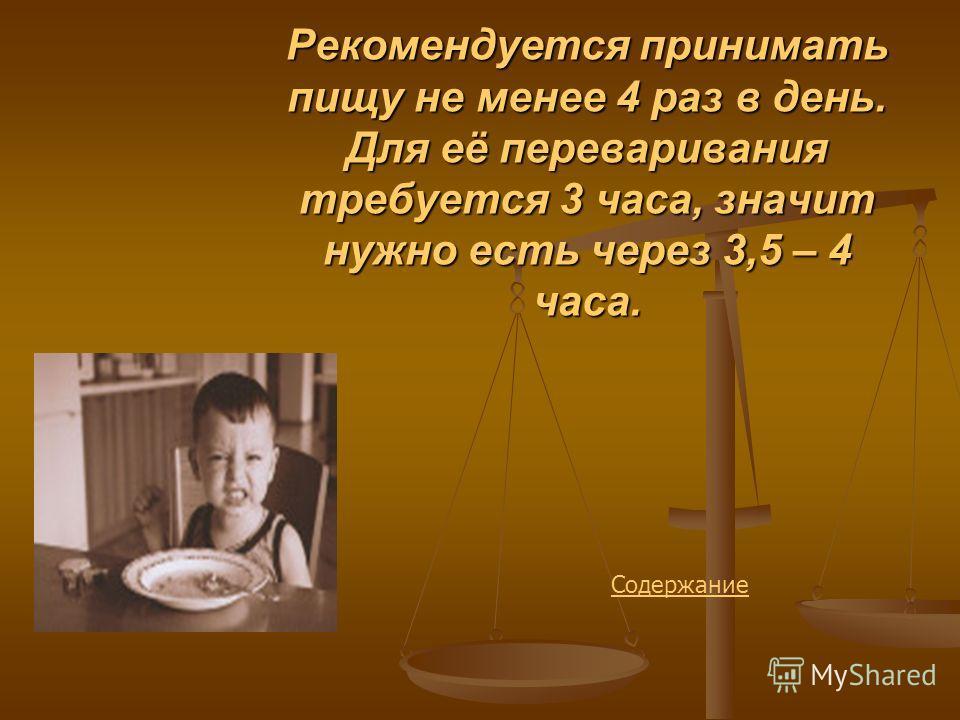 Рекомендуется принимать пищу не менее 4 раз в день. Для её переваривания требуется 3 часа, значит нужно есть через 3,5 – 4 часа. Содержание