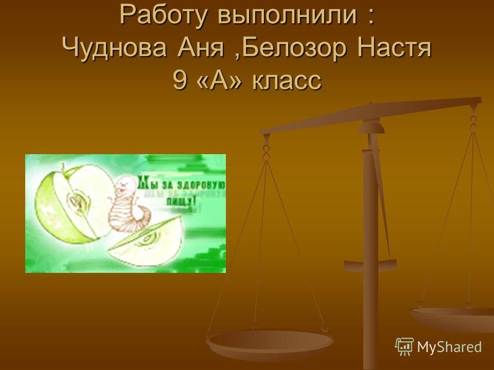 Работу выполнили : Чуднова Аня,Белозор Настя 9 «А» класс