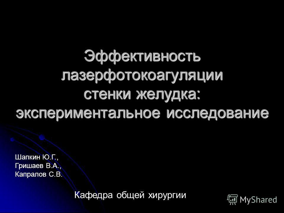 Эффективность лазерфотокоагуляции стенки желудка: экспериментальное исследование Кафедра общей хирургии Шапкин Ю.Г., Гришаев В.А., Капралов С.В.
