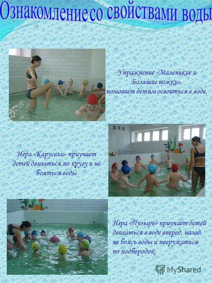 Упражнение «Маленькие и Большие ножки», помогает детям освоиться в воде. Игра «Карусели» приучает детей двигаться по кругу и не бояться воды Игра «Пузырь» приучает детей двигаться в воде вперед, назад, не боясь воды и погружаться по подбородок.