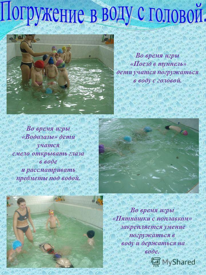 Во время игры «Поезд в туннель» дети учатся погружаться в воду с головой. Во время игры «Водолазы» дети учатся смело открывать глаза в воде и рассматривать предметы под водой. Во время игры «Пятнашки с поплавком» закрепляется умение погружаться в вод