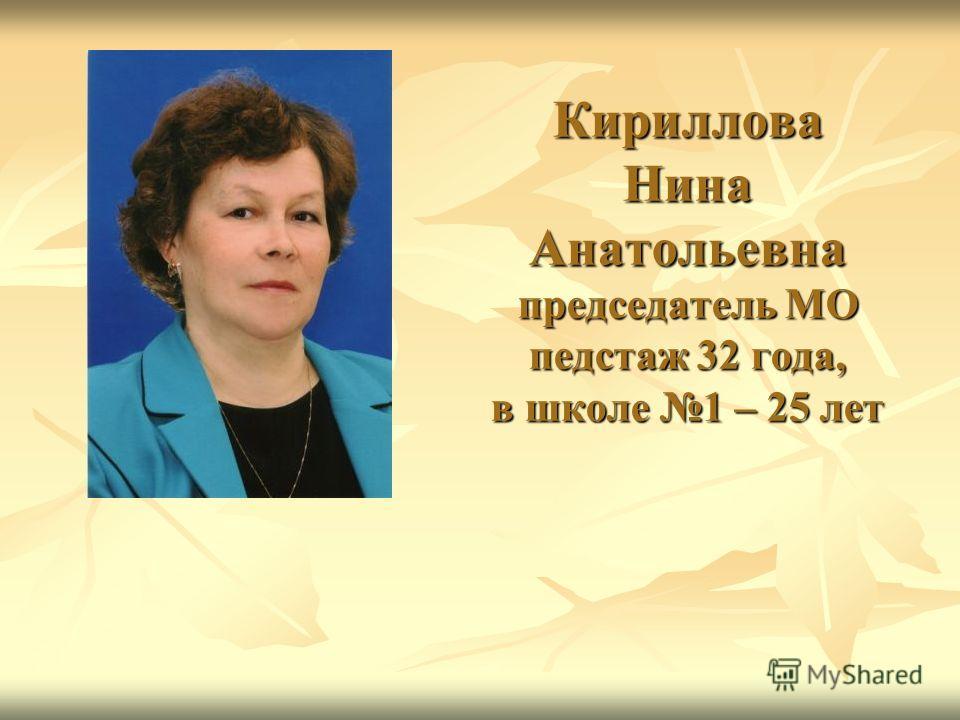 Кириллова Нина Анатольевна председатель МО педстаж 32 года, в школе 1 – 25 лет