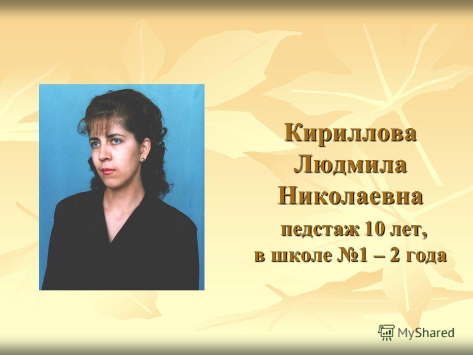 Кириллова Людмила Николаевна педстаж 10 лет, в школе 1 – 2 года