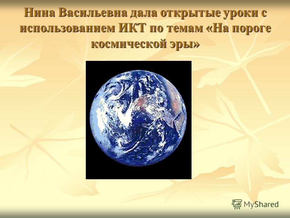 Нина Васильевна дала открытые уроки с использованием ИКТ по темам «На пороге космической эры»