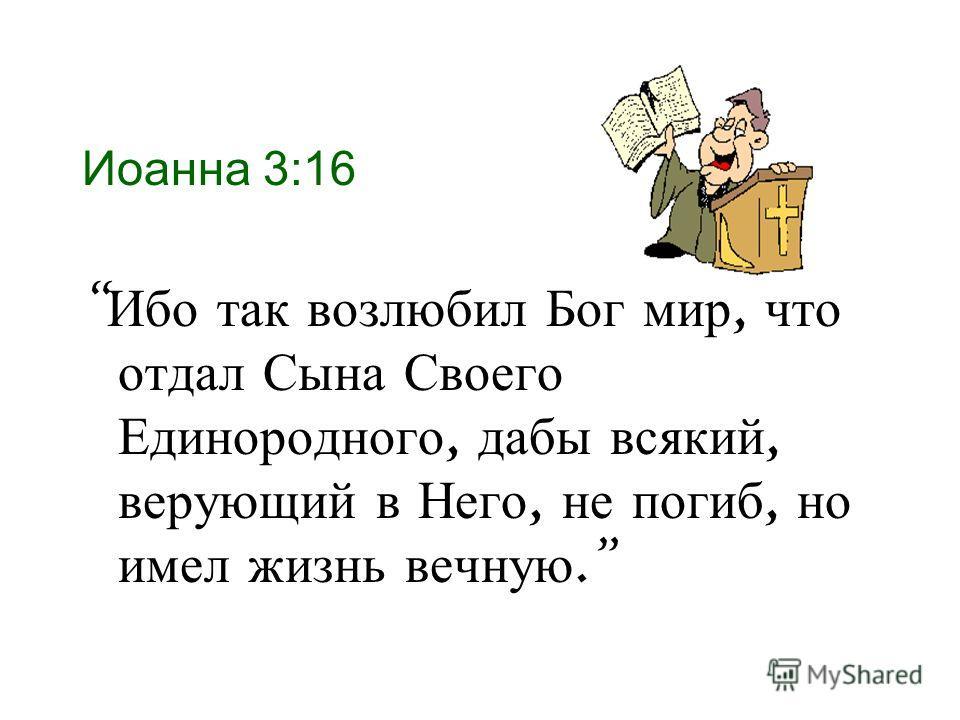 Иоанна 3:16 Ибо так возлюбил Бог мир, что отдал Сына Своего Единородного, дабы всякий, верующий в Него, не погиб, но имел жизнь вечную.