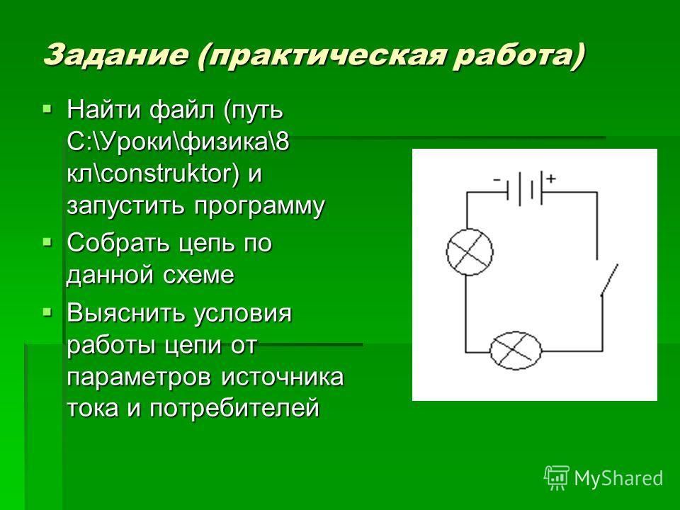 Задание (практическая работа) Найти файл (путь С:\Уроки\физика\8 кл\construktor) и запустить программу Найти файл (путь С:\Уроки\физика\8 кл\construktor) и запустить программу Собрать цепь по данной схеме Собрать цепь по данной схеме Выяснить условия