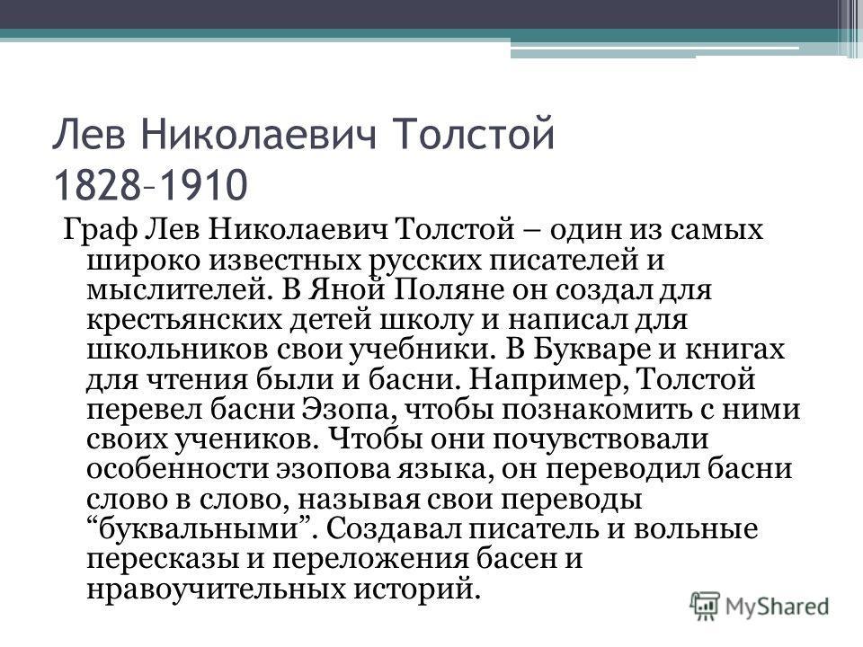 Лев Николаевич Толстой 1828–1910 Граф Лев Николаевич Толстой – один из самых широко известных русских писателей и мыслителей. В Яной Поляне он создал для крестьянских детей школу и написал для школьников свои учебники. В Букваре и книгах для чтения б
