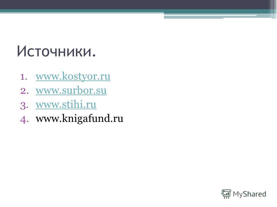 Источники. 1.www.kostyor.ruwww.kostyor.ru 2.www.surbor.suwww.surbor.su 3.www.stihi.ruwww.stihi.ru 4.www.knigafund.ru