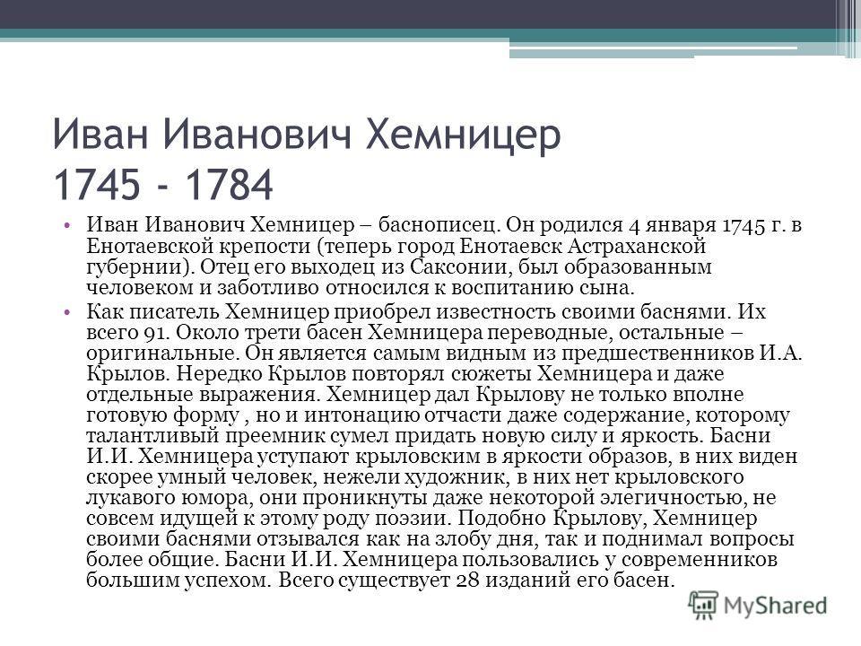 Иван Иванович Хемницер 1745 - 1784 Иван Иванович Хемницер – баснописец. Он родился 4 января 1745 г. в Енотаевской крепости (теперь город Енотаевск Астраханской губернии). Отец его выходец из Саксонии, был образованным человеком и заботливо относился