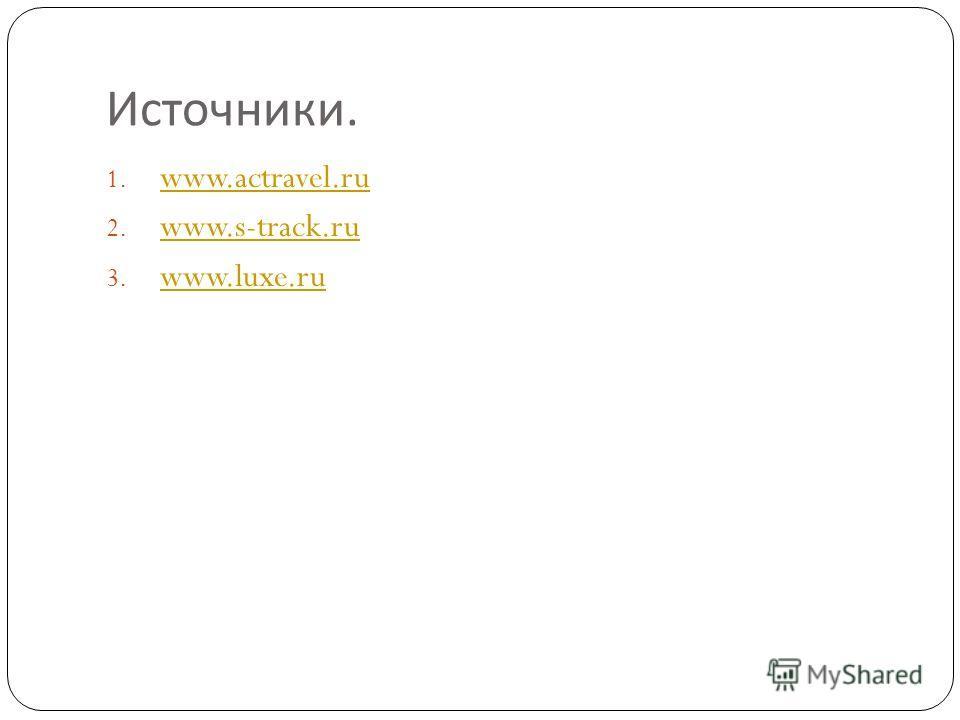 Источники. 1. www.actravel.ru www.actravel.ru 2. www.s-track.ru www.s-track.ru 3. www.luxe.ru www.luxe.ru