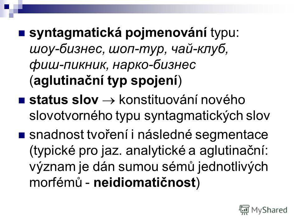 syntagmatická pojmenování typu: шоу-бизнес, шоп-тур, чай-клуб, фиш-пикник, нарко-бизнес (aglutinační typ spojení) status slov konstituování nového slovotvorného typu syntagmatických slov snadnost tvoření i následné segmentace (typické pro jaz. analyt