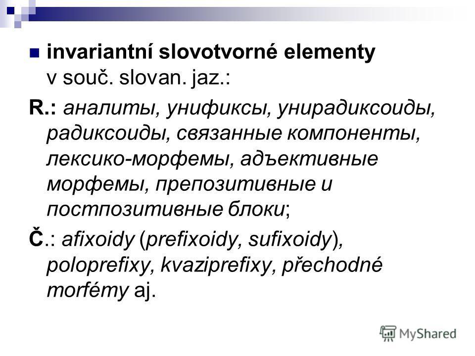 invariantní slovotvorné elementy v souč. slovan. jaz.: R.: аналиты, унификсы, унирадиксоиды, радиксоиды, связанные компоненты, лексико-морфемы, адъективные морфемы, препозитивные и постпозитивные блоки; Č.: afixoidy (prefixoidy, sufixoidy), poloprefi
