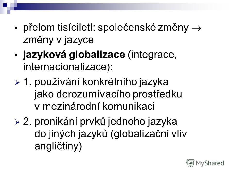 přelom tisíciletí: společenské změny změny v jazyce jazyková globalizace (integrace, internacionalizace): 1. používání konkrétního jazyka jako dorozumívacího prostředku v mezinárodní komunikaci 2. pronikání prvků jednoho jazyka do jiných jazyků (glob