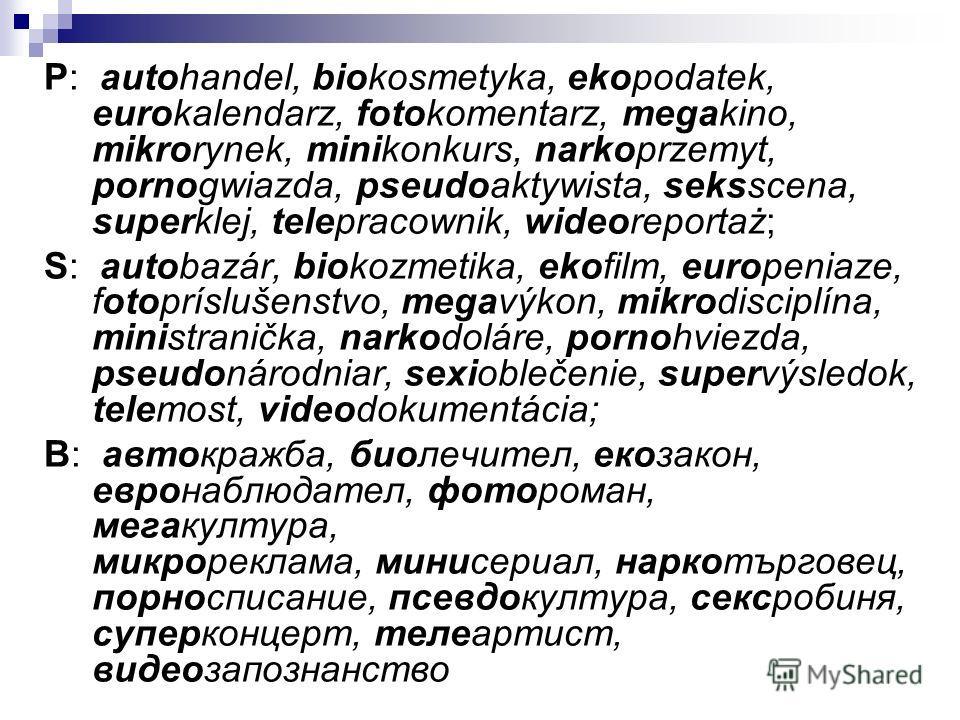 P: autohandel, biokosmetyka, ekopodatek, eurokalendarz, fotokomentarz, megakino, mikrorynek, minikonkurs, narkoprzemyt, pornogwiazda, pseudoaktywista, seksscena, superklej, telepracownik, wideoreportaż; S: autobazár, biokozmetika, ekofilm, europeniaz