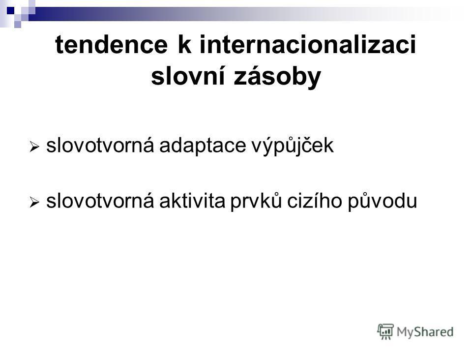 tendence k internacionalizaci slovní zásoby slovotvorná adaptace výpůjček slovotvorná aktivita prvků cizího původu