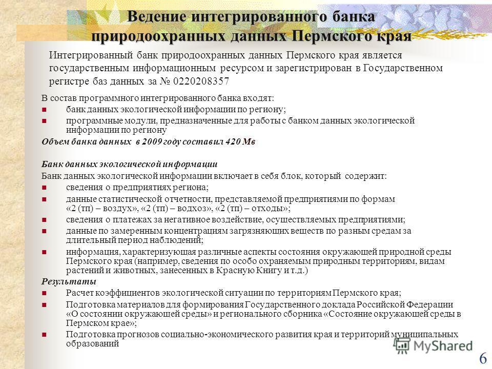 6 Ведение интегрированного банка природоохранных данных Пермского края В состав программного интегрированного банка входят: банк данных экологической информации по региону; программные модули, предназначенные для работы с банком данных экологической