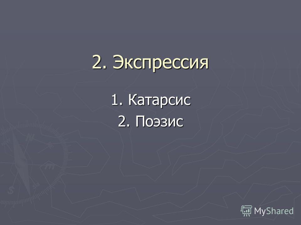 2. Экспрессия 1. Катарсис 2. Поэзис
