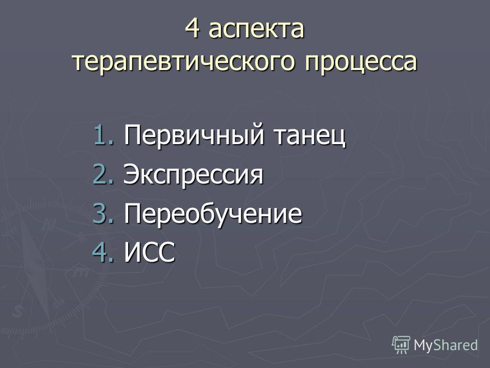 4 аспекта терапевтического процесса 1. Первичный танец 2. Экспрессия 3. Переобучение 4. ИСС