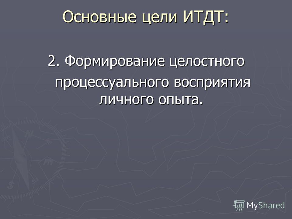 Основные цели ИТДТ: 2. Формирование целостного процессуального восприятия личного опыта. процессуального восприятия личного опыта.