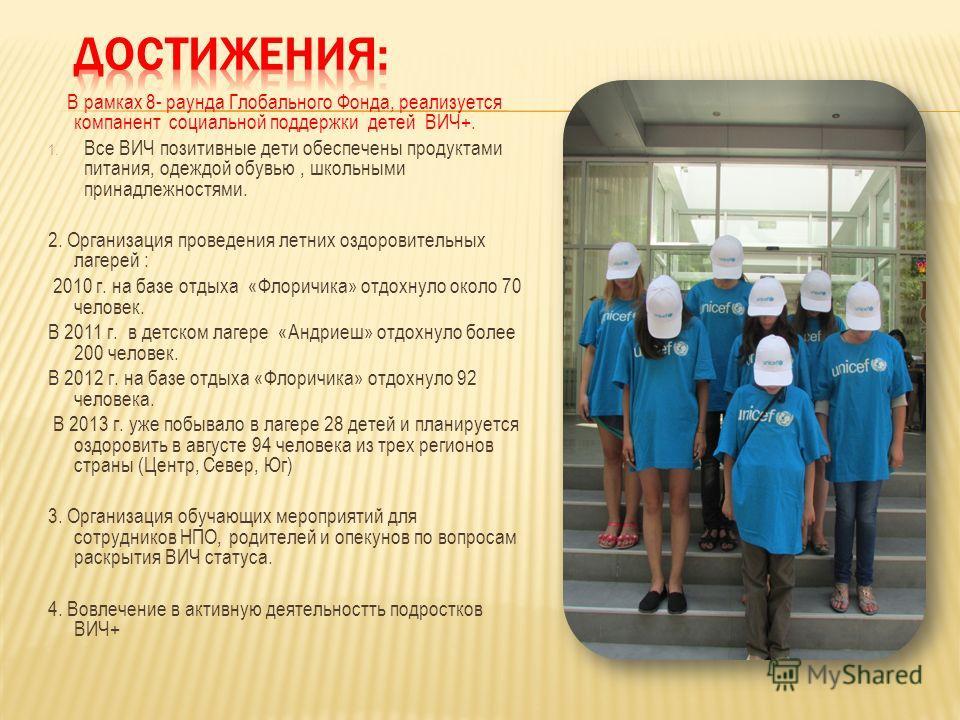 В рамках 8- раунда Глобального Фонда, реализуется компанент социальной поддержки детей ВИЧ+. 1. Все ВИЧ позитивные дети обеспечены продуктами питания, одеждой обувью, школьными принадлежностями. 2. Организация проведения летних оздоровительных лагере