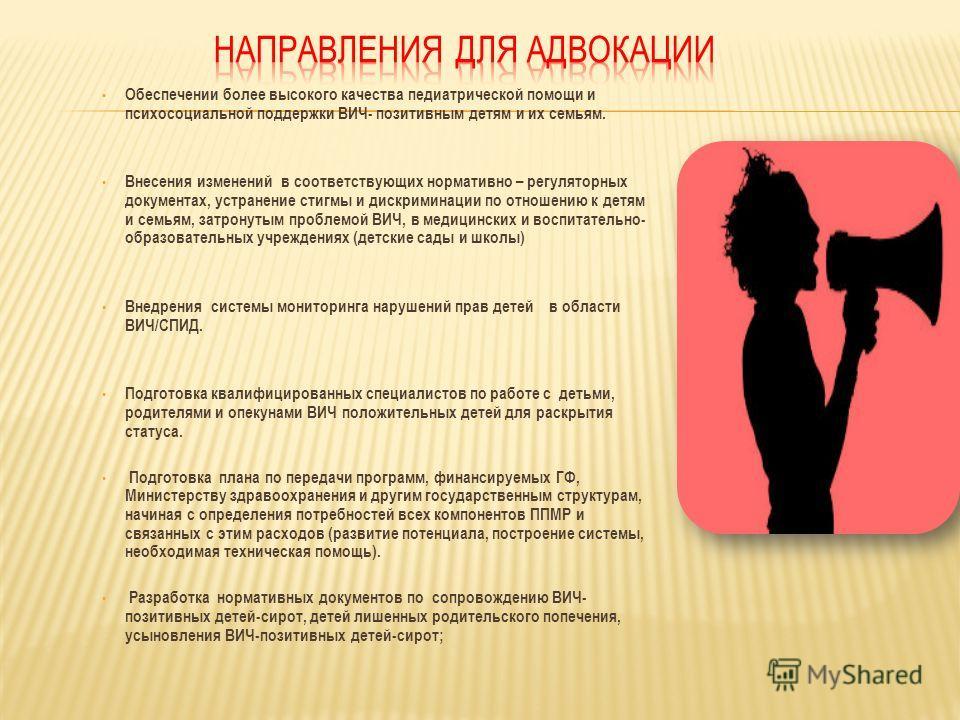 Обеспечении более высокого качества педиатрической помощи и психосоциальной поддержки ВИЧ- позитивным детям и их семьям. Внесения изменений в соответствующих нормативно – регуляторных документах, устранение стигмы и дискриминации по отношению к детям