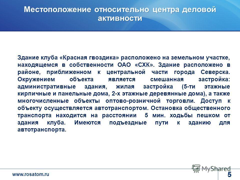 www.rosatom.ru 5 Местоположение относительно центра деловой активности 5 Здание клуба «Красная гвоздика» расположено на земельном участке, находящемся в собственности ОАО «СХК». Здание расположено в районе, приближенном к центральной части города Сев