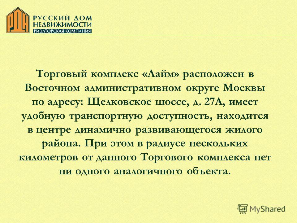 Торговый комплекс «Лайм» расположен в Восточном административном округе Москвы по адресу: Щелковское шоссе, д. 27А, имеет удобную транспортную доступность, находится в центре динамично развивающегося жилого района. При этом в радиусе нескольких килом