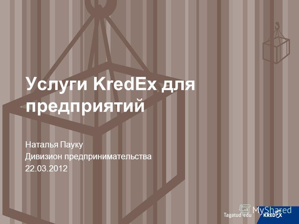 Услуги KredEx для предприятий Наталья Пауку Дивизион предпринимательства 22.03.2012