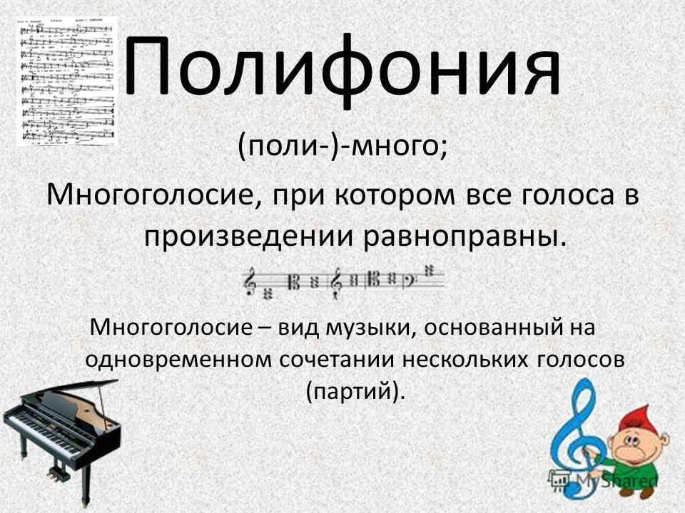 Полифония (поли-)-много; Многоголосие, при котором все голоса в произведении равноправны. Многоголосие – вид музыки, основанный на одновременном сочетании нескольких голосов (партий).