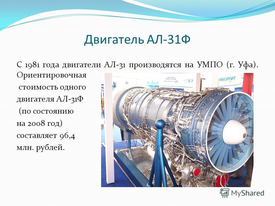 Двигатель АЛ-31Ф С 1981 года двигатели АЛ-31 производятся на УМПО (г. Уфа). Ориентировочная стоимость одного двигателя АЛ-31Ф (по состоянию на 2008 год) составляет 96,4 млн. рублей.