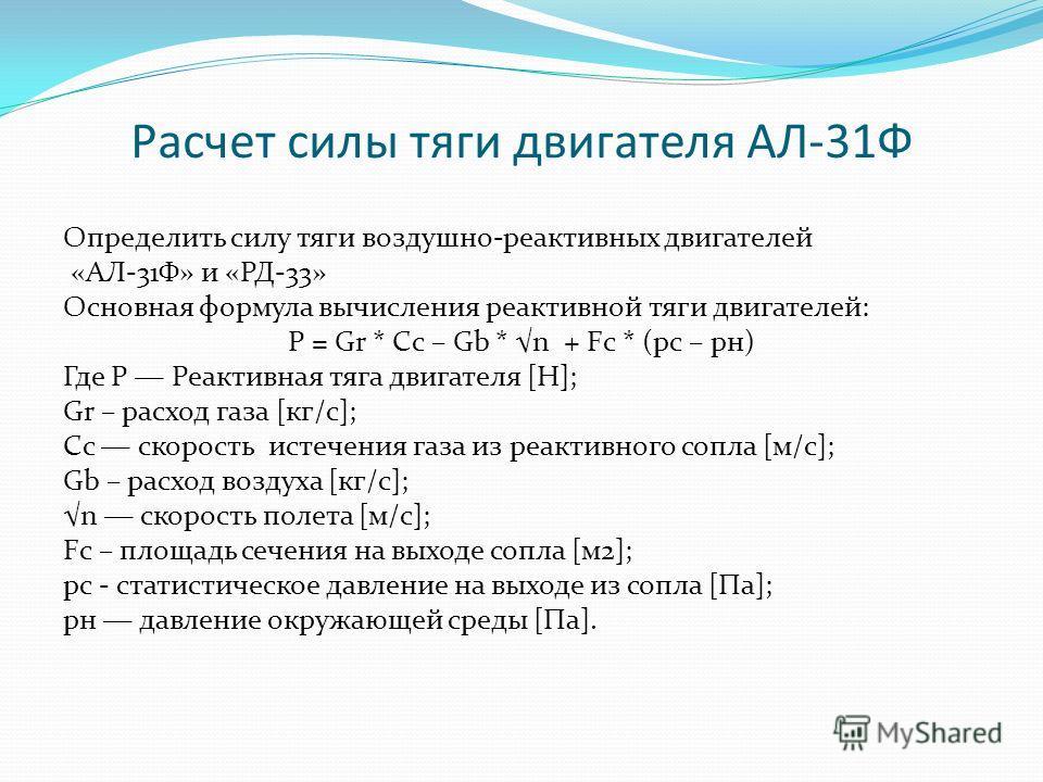 Расчет силы тяги двигателя АЛ-31Ф Определить силу тяги воздушно-реактивных двигателей «АЛ-31Ф» и «РД-33» Основная формула вычисления реактивной тяги двигателей: P = Gr * Cс – Gb * n + Fc * (pc – pн) Где Р Реактивная тяга двигателя [Н]; Gr – расход га