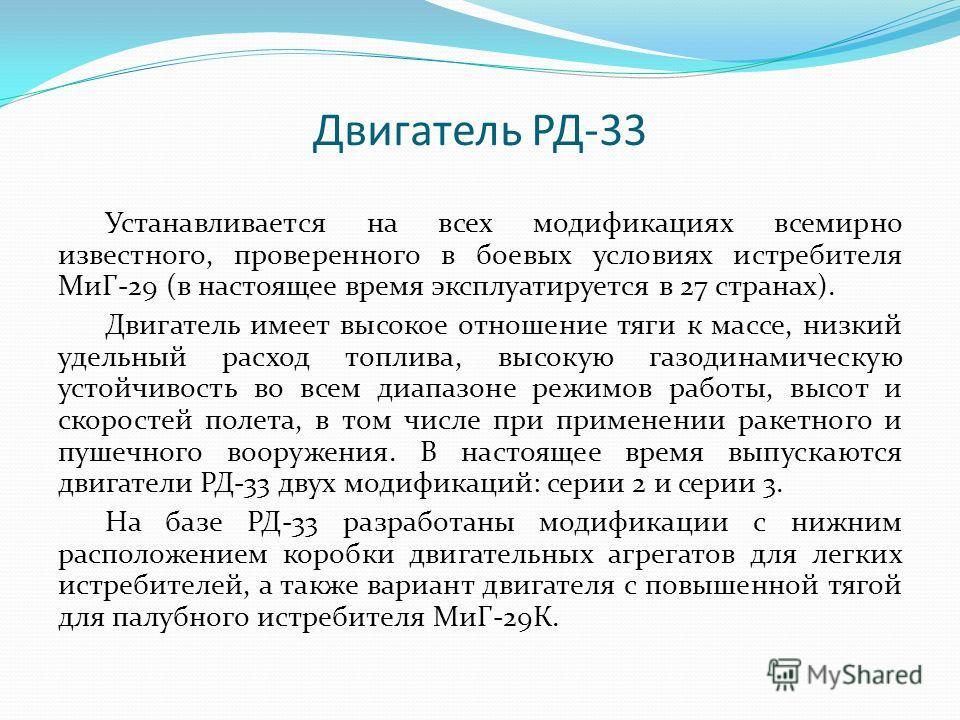 Двигатель РД-33 Устанавливается на всех модификациях всемирно известного, проверенного в боевых условиях истребителя МиГ-29 (в настоящее время эксплуатируется в 27 странах). Двигатель имеет высокое отношение тяги к массе, низкий удельный расход топли