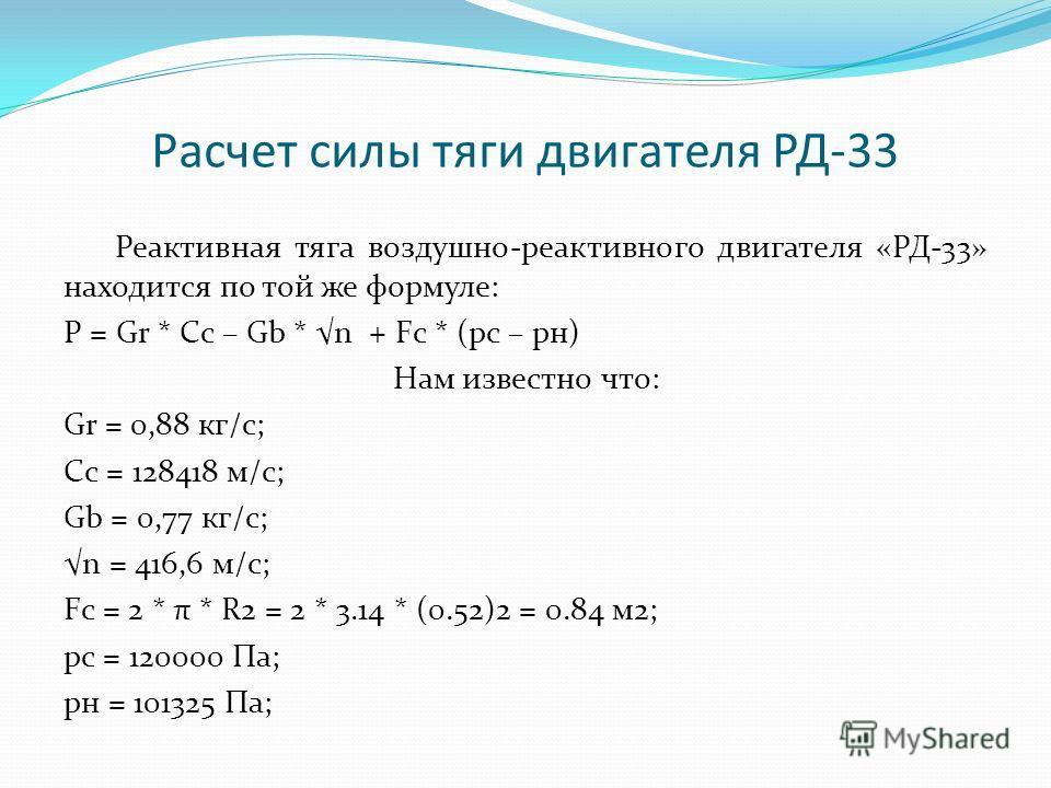 Расчет силы тяги двигателя РД-33 Реактивная тяга воздушно-реактивного двигателя «РД-33» находится по той же формуле: P = Gr * Cс – Gb * n + Fc * (pc – pн) Нам известно что: Gr = 0,88 кг/с; Cc = 128418 м/с; Gb = 0,77 кг/с; n = 416,6 м/с; Fc = 2 * π *