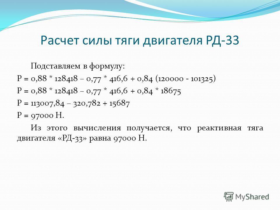 Расчет силы тяги двигателя РД-33 Подставляем в формулу: Р = 0,88 * 128418 – 0,77 * 416,6 + 0,84 (120000 - 101325) Р = 0,88 * 128418 – 0,77 * 416,6 + 0,84 * 18675 Р = 113007,84 – 320,782 + 15687 Р = 97000 Н. Из этого вычисления получается, что реактив