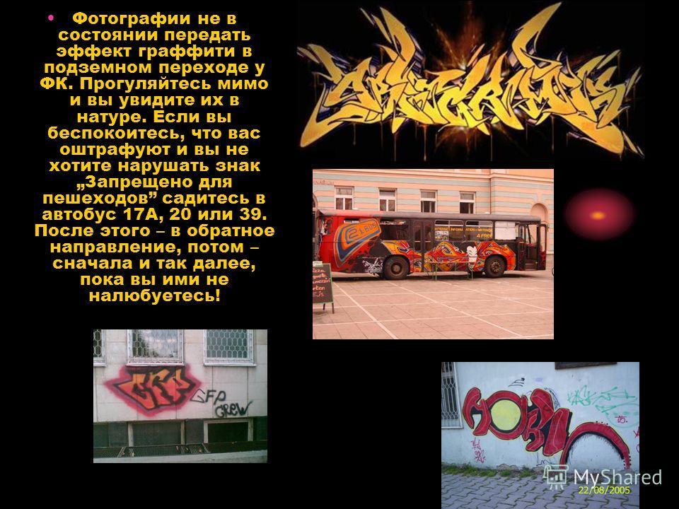 Фотографии не в состоянии передать эффект граффити в подземном переходе у ФК. Прогуляйтесь мимо и вы увидите их в натуре. Если вы беспокоитесь, что вас оштрафуют и вы не хотите нарушать знак Запрещено для пешеходов садитесь в автобус 17А, 20 или 39.