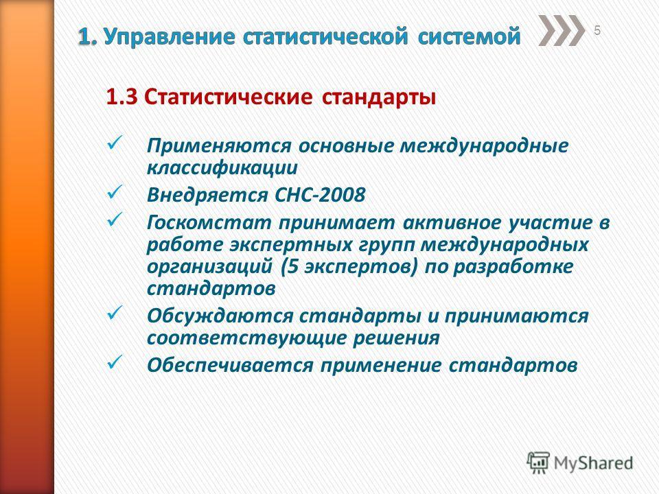 1.3 Статистические стандарты Применяются основные международные классификации Внедряется СНС-2008 Госкомстат принимает активное участие в работе экспертных групп международных организаций (5 экспертов) по разработке стандартов Обсуждаются стандарты и