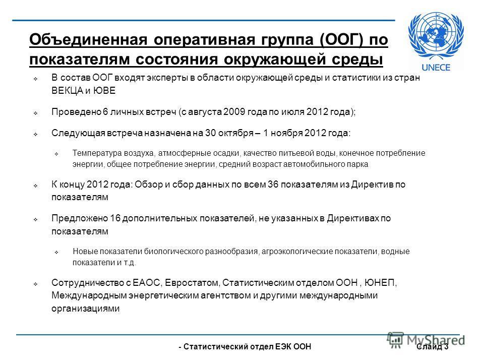 - UNECE Statistical Division Slide 3 В состав ООГ входят эксперты в области окружающей среды и статистики из стран ВЕКЦА и ЮВЕ Проведено 6 личных встреч (с августа 2009 года по июля 2012 года); Следующая встреча назначена на 30 октября – 1 ноября 201