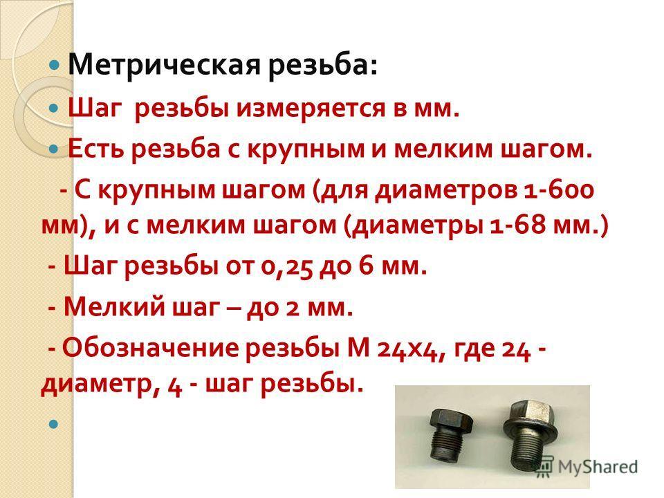 Метрическая резьба : Шаг резьбы измеряется в мм. Есть резьба с крупным и мелким шагом. - С крупным шагом ( для диаметров 1-600 мм ), и с мелким шагом ( диаметры 1-68 мм.) - Шаг резьбы от 0,25 до 6 мм. - Мелкий шаг – до 2 мм. - Обозначение резьбы М 24
