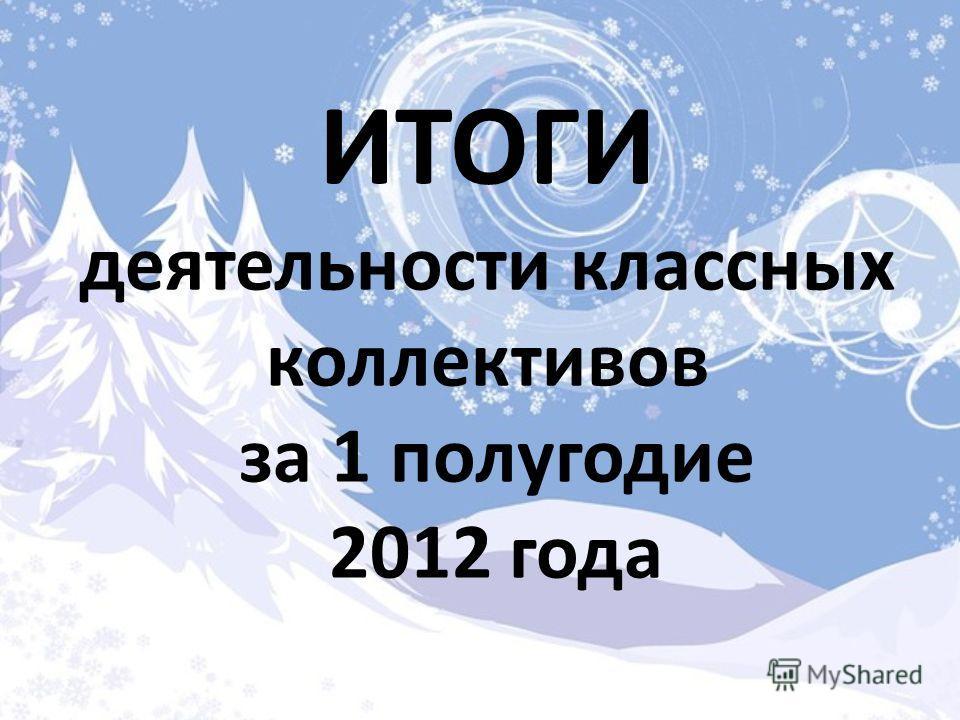 ИТОГИ деятельности классных коллективов за 1 полугодие 2012 года