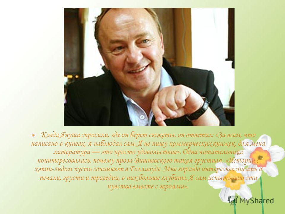 Когда Януша спросили, где он берет сюжеты, он ответил: «За всем, что написано в книгах, я наблюдал сам. Я не пишу коммерческих книжек, для меня литература это просто удовольствие». Одна читательница поинтересовалась, почему проза Вишневского такая гр