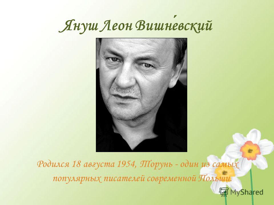 Януш Леон Вишневский Родился 18 августа 1954, Торунь - один из самых популярных писателей современной Польши.