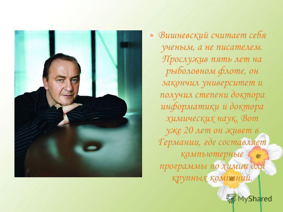 Вишневский считает себя ученым, а не писателем. Прослужив пять лет на рыболовном флоте, он закончил университет и получил степени доктора информатики и доктора химических наук. Вот уже 20 лет он живет в Германии, где составляет компьютерные программы