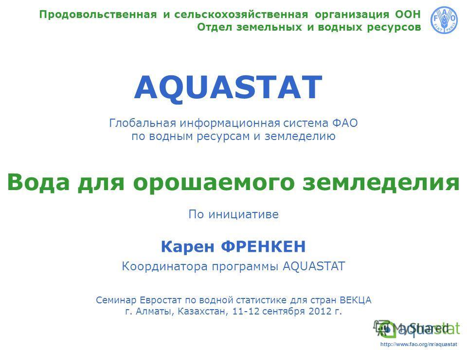 http://www.fao.org/nr/aquastat AQUASTAT Глобальная информационная система ФАО по водным ресурсам и земледелию Продовольственная и сельскохозяйственная организация ООН Отдел земельных и водных ресурсов Вода для орошаемого земледелия По инициативе Каре