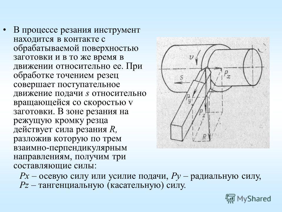 В процессе резания инструмент находится в контакте с обрабатываемой поверхностью заготовки и в то же время в движении относительно ее. При обработке точением резец совершает поступательное движение подачи s относительно вращающейся со скоростью v заг