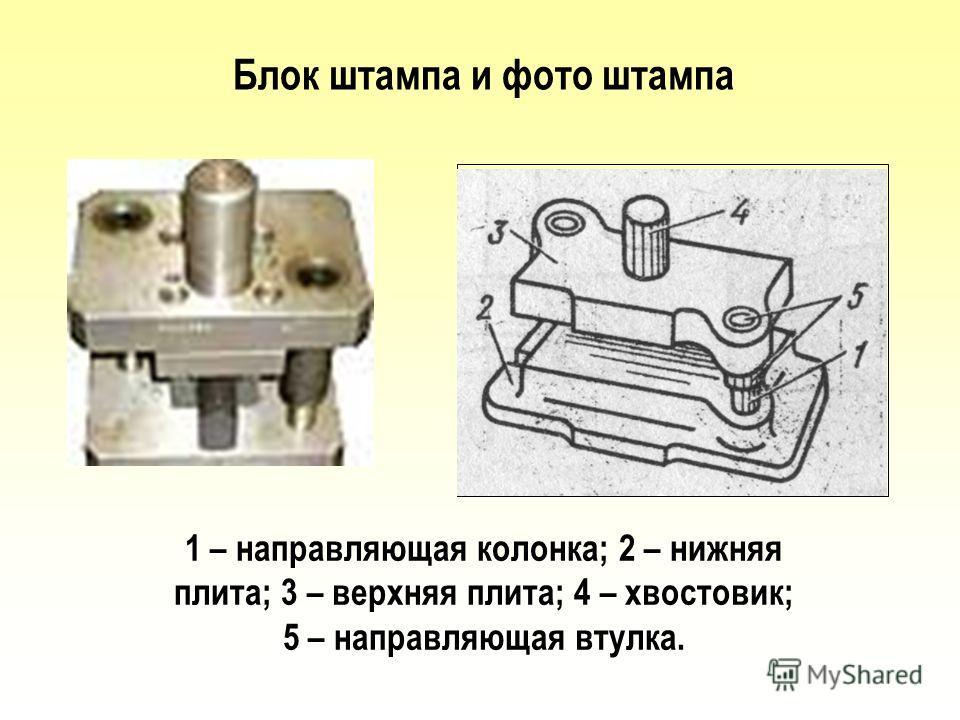 Блок штампа и фото штампа 1 – направляющая колонка; 2 – нижняя плита; 3 – верхняя плита; 4 – хвостовик; 5 – направляющая втулка.