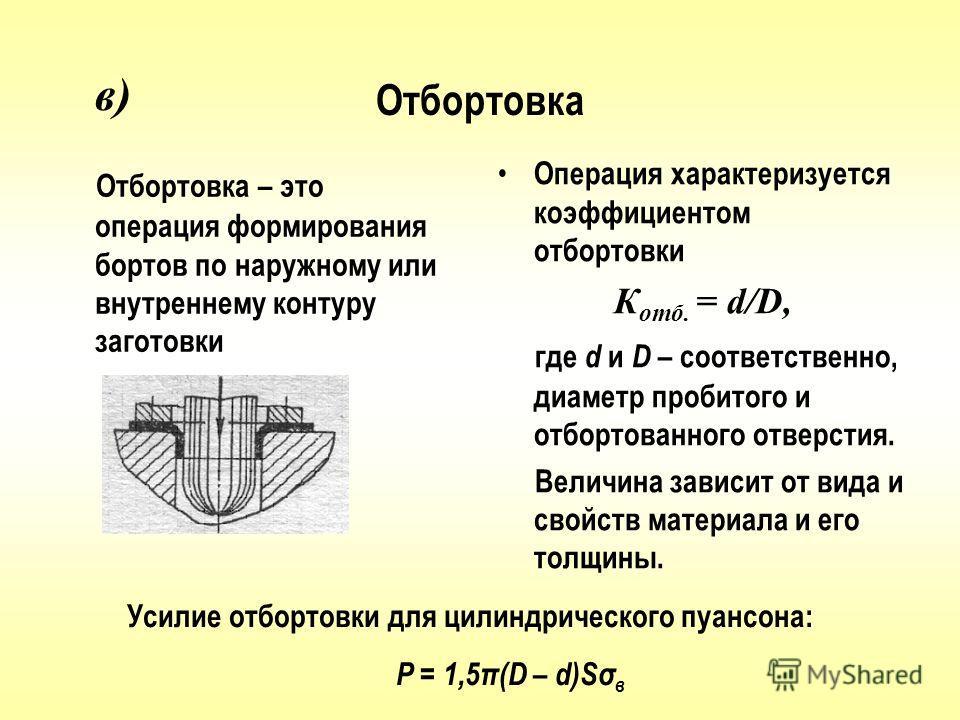 Отбортовка Отбортовка – это операция формирования бортов по наружному или внутреннему контуру заготовки Операция характеризуется коэффициентом отбортовки К отб. = d/D, где d и D – соответственно, диаметр пробитого и отбортованного отверстия. Величина