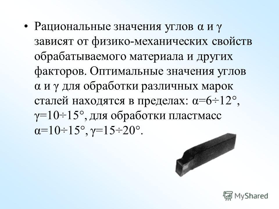 Рациональные значения углов α и γ зависят от физико-механических свойств обрабатываемого материала и других факторов. Оптимальные значения углов α и γ для обработки различных марок сталей находятся в пределах: α=6÷12°, γ=10÷15°, для обработки пластма