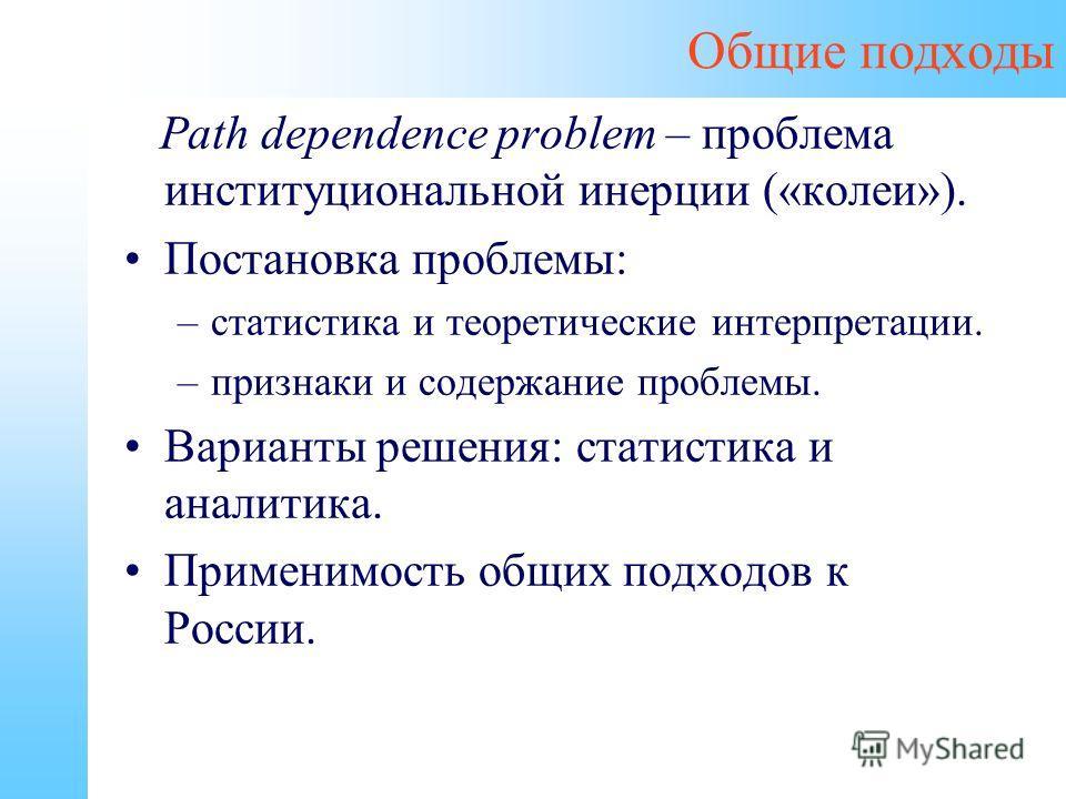 Общие подходы Path dependence problem – проблема институциональной инерции («колеи»). Постановка проблемы: –статистика и теоретические интерпретации. –признаки и содержание проблемы. Варианты решения: статистика и аналитика. Применимость общих подход